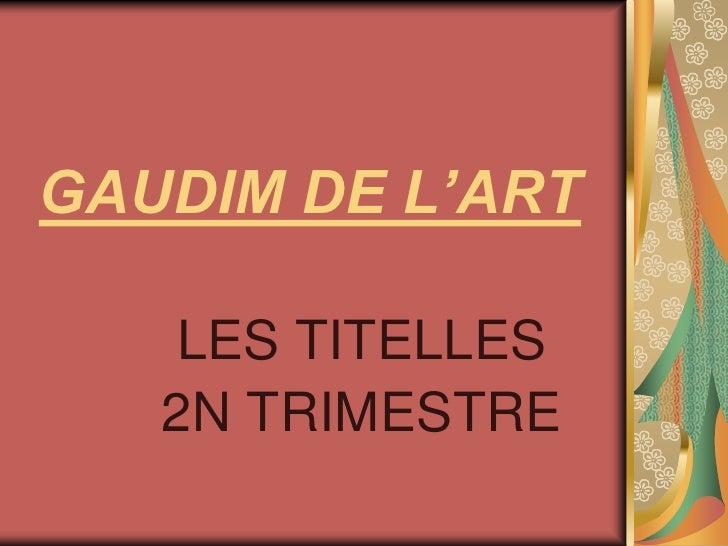 GAUDIM DE L'ART <br />LES TITELLES<br />2N TRIMESTRE<br />