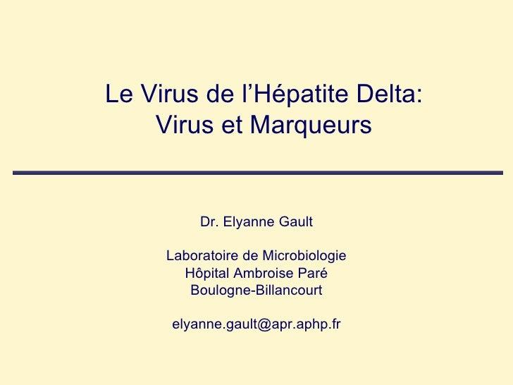 Le Virus de l'Hépatite Delta: Virus et Marqueurs Dr. Elyanne Gault Laboratoire de Microbiologie Hôpital Ambroise Paré Boul...