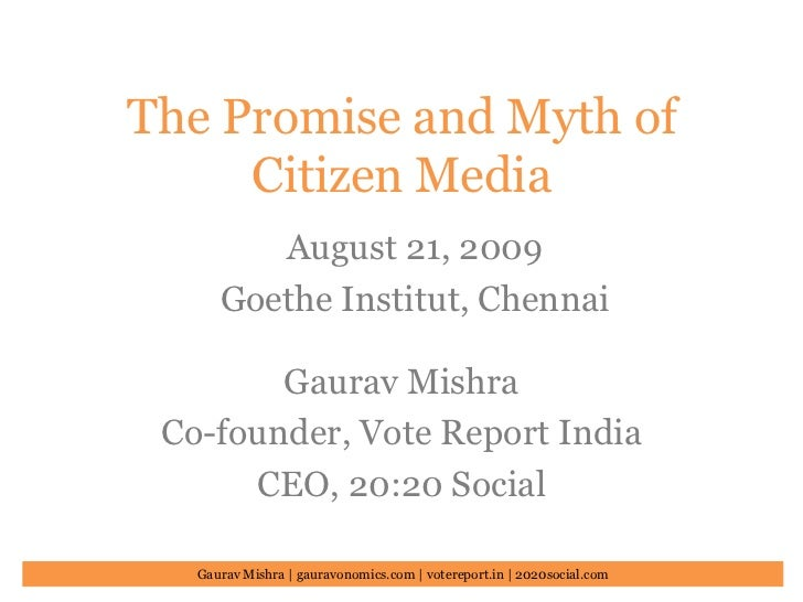 The Promise and Myth of Citizen Media<br />August 21, 2009<br />Goethe Institut, Chennai<br />Gaurav Mishra<br />Co-founde...
