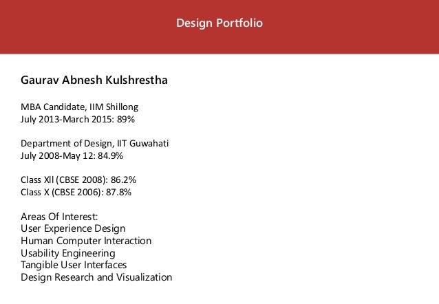 Design Portfolio  Gaurav Abnesh Kulshrestha  MBA Candidate, IIM Shillong  July 2013-March 2015: 89%  Department of Design,...