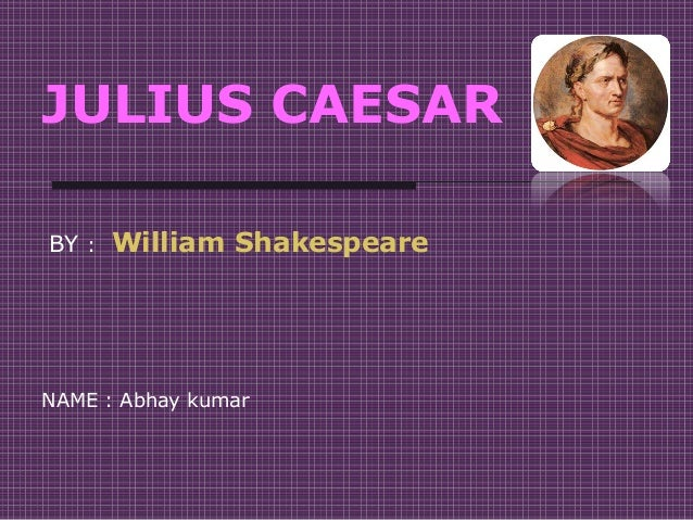 JULIUS CAESAR BY : William Shakespeare NAME : Abhay kumar