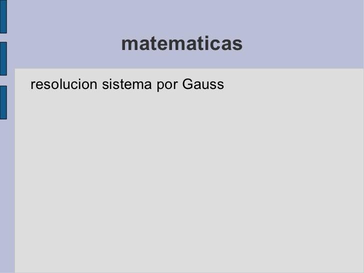 matematicas <ul><li>resolucion sistema por Gauss </li></ul>