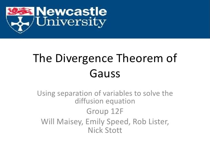 The Divergence Theorem of Gauss<br />Using separation of variables to solve the diffusion equation<br />Group 12F<br />Wil...