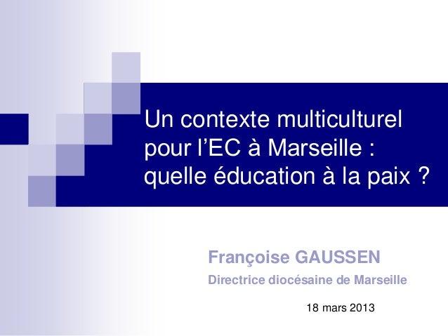 Un contexte multiculturelpour l'EC à Marseille :quelle éducation à la paix ?Françoise GAUSSENDirectrice diocésaine de Mars...