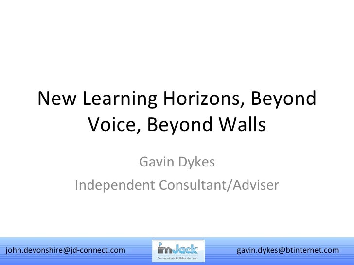 New Learning Horizons, Beyond Voice, Beyond Walls Gavin Dykes Independent Consultant/Adviser [email_address] [email_address]
