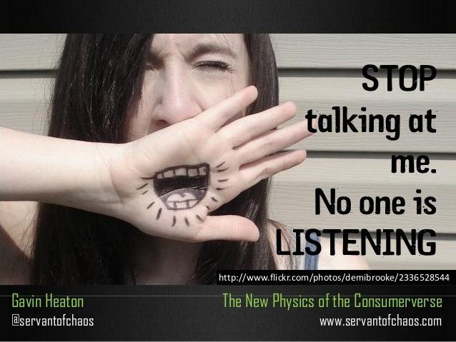 STOP talking at me. No one is LISTENING Gavin Heaton @servantofchaos The New Physics of the Consumerverse www.servantofcha...