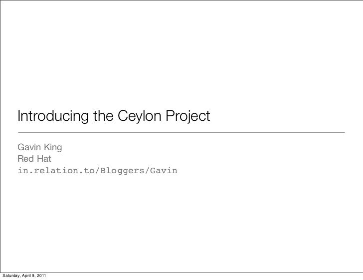 Introducing the Ceylon Project       Gavin King       Red Hat       in.relation.to/Bloggers/GavinSaturday, April 9, 2011