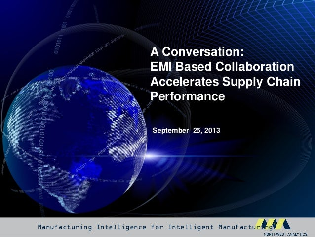 Manufacturing Intelligence for Intelligent Manufacturing™ September 25, 2013 A Conversation: EMI Based Collaboration Accel...