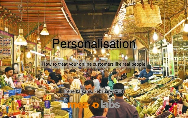 Personalisation How to treat your online customers like real people Irene Kalkanis, February 2014
