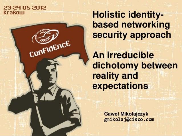 Holistic identity-based networkingsecurity approachAn irreducibledichotomy betweenreality andexpectations  Gaweł Mikołajcz...
