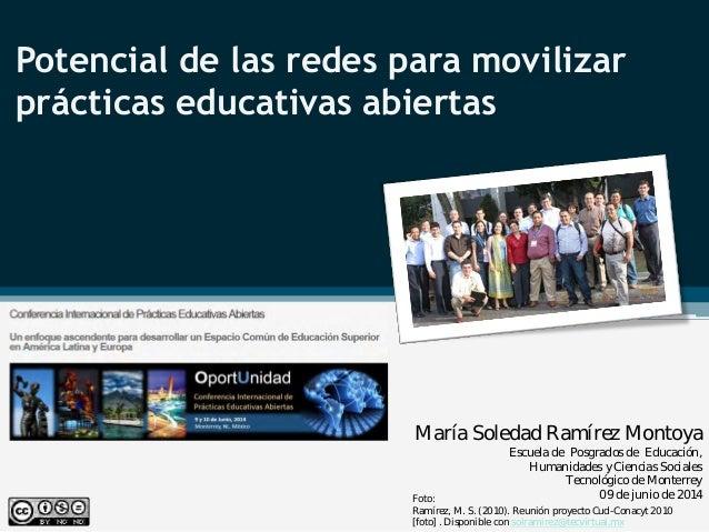 Potencial de las redes para movilizar prácticas educativas abiertas María Soledad Ramírez Montoya Escuela de Posgrados de ...