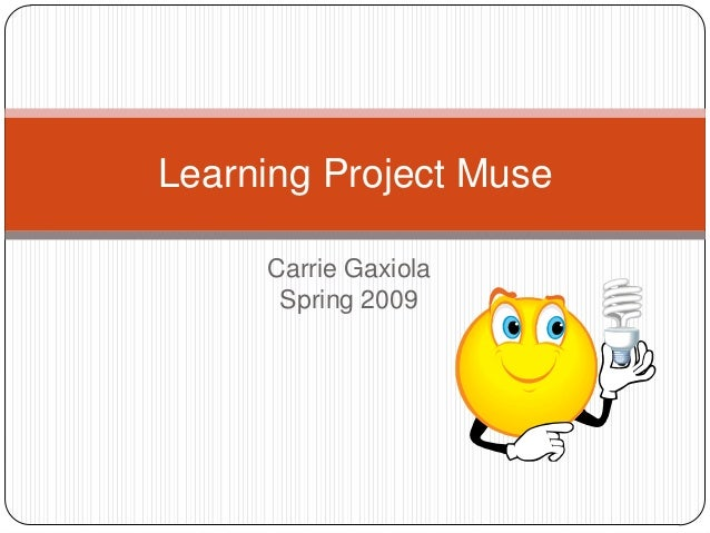 Learning Project Muse Carrie Gaxiola Spring 2009