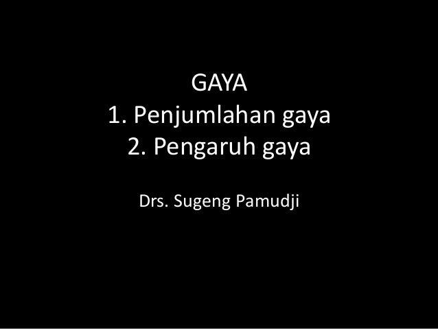 GAYA1. Penjumlahan gaya  2. Pengaruh gaya  Drs. Sugeng Pamudji