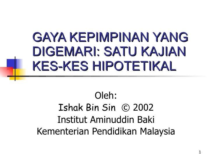 GAYA KEPIMPINAN YANG DIGEMARI: SATU KAJIAN KES-KES HIPOTETIKAL Oleh: Ishak Bin Sin   © 2002 Institut Aminuddin Baki Kement...