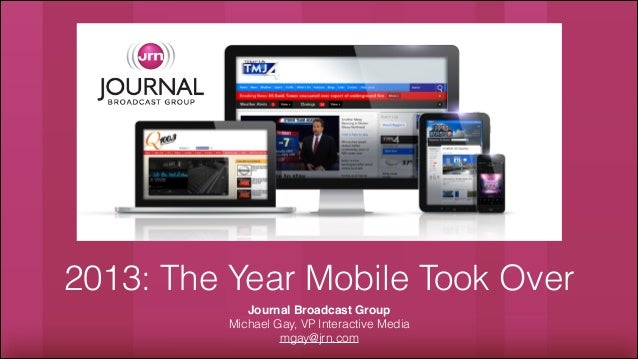 2013: The Year Mobile Took Over Journal Broadcast Group! Michael Gay, VP Interactive Media mgay@jrn.com
