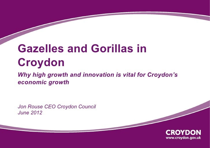 Gazelles and Gorillas inCroydonWhy high growth and innovation is vital for Croydon'seconomic growthJon Rouse CEO Croydon C...