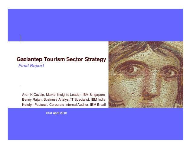 01st April 2010Gaziantep Tourism Sector StrategyFinal ReportArun K Cavale, Market Insights Leader, IBM SingaporeBenny Raja...