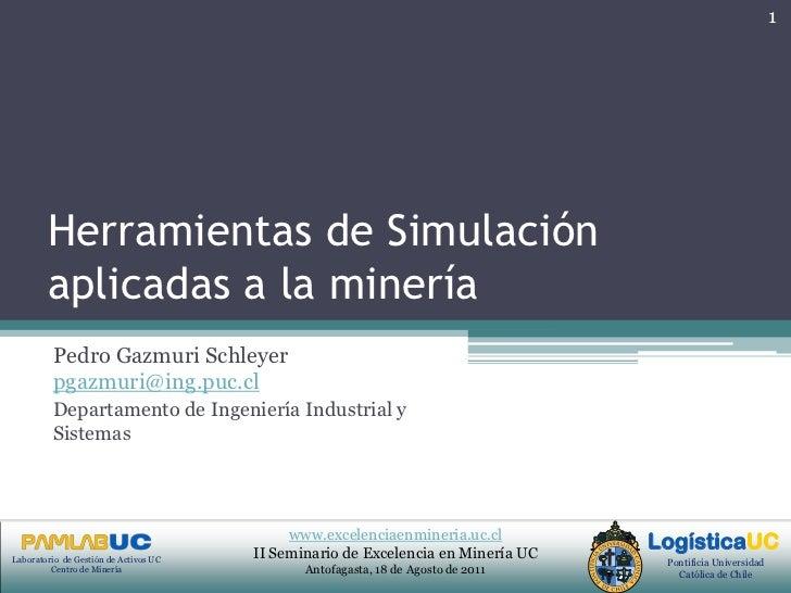 Herramientas de Simulación aplicadas a la minería<br />Pedro Gazmuri Schleyer  pgazmuri@ing.puc.cl<br />Departamento de In...