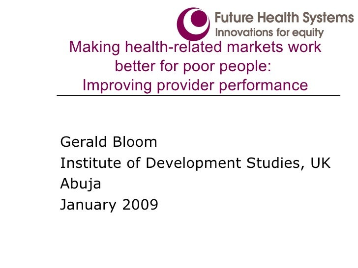 Making health-related markets work better for poor people:  Improving provider performance Gerald Bloom Institute of Devel...