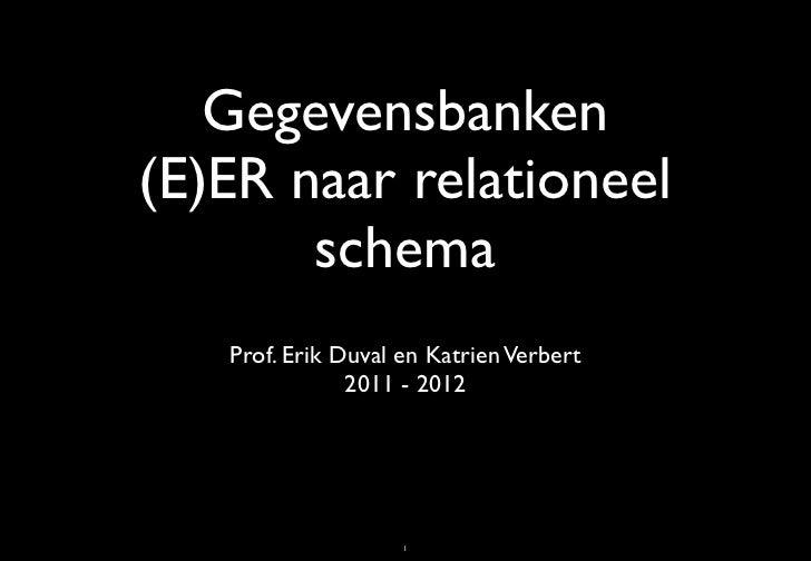 Gegevensbanken(E)ER naar relationeel       schema   Prof. Erik Duval en Katrien Verbert               2011 - 2012         ...