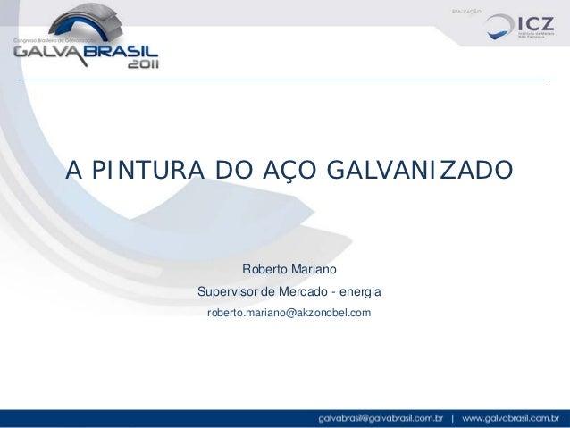 A PINTURA DO AÇO GALVANIZADO               Roberto Mariano        Supervisor de Mercado - energia         roberto.mariano@...