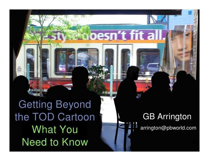 Getting Beyond the TOD Cartoon        GB Arrington       What You         arrington@pbworld.com   pb placemaking Know   Ne...