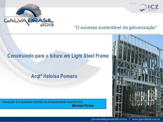 """""""O sucesso sustentável da galvanização""""  Construindo para o futuro em Light Steel Frame  Arqtª Heloisa Pomaro  Inovação é ..."""
