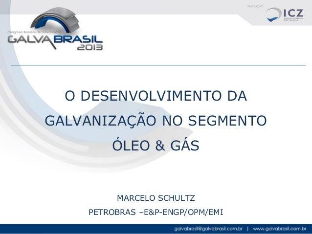 O DESENVOLVIMENTO DA GALVANIZAÇÃO NO SEGMENTO ÓLEO & GÁS  MARCELO SCHULTZ PETROBRAS –E&P-ENGP/OPM/EMI