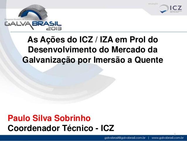 As Ações do ICZ / IZA em Prol do Desenvolvimento do Mercado da Galvanização por Imersão a Quente  Paulo Silva Sobrinho Coo...