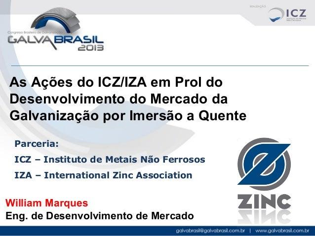 As Ações do ICZ/IZA em Prol do Desenvolvimento do Mercado da Galvanização por Imersão a Quente Parceria: ICZ – Instituto d...
