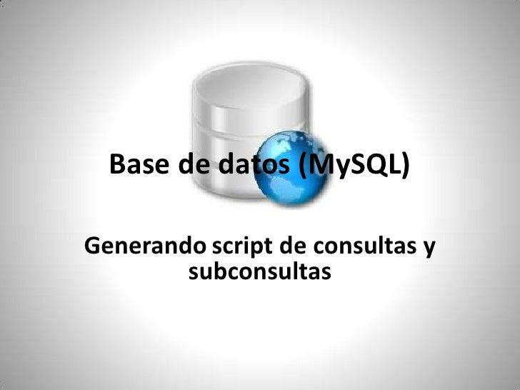 Base de datos (MySQL)<br />Generandoscript de consultas y subconsultas<br /><br />