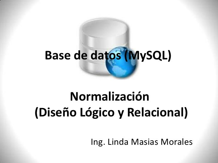Base de datos (MySQL)<br />Normalización<br /> (Diseño Lógico y Relacional)<br />Ing. Linda Masias Morales<br />