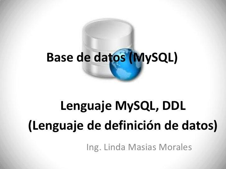 Base de datos (MySQL)<br />Lenguaje MySQL, DDL <br />(Lenguaje de definición de datos)<br />Ing. Linda Masias Morales<br />
