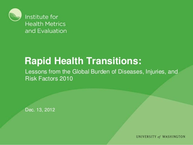 Rapid Health Transitions:Lessons from the Global Burden of Diseases, Injuries, andRisk Factors 2010Dec. 13, 2012