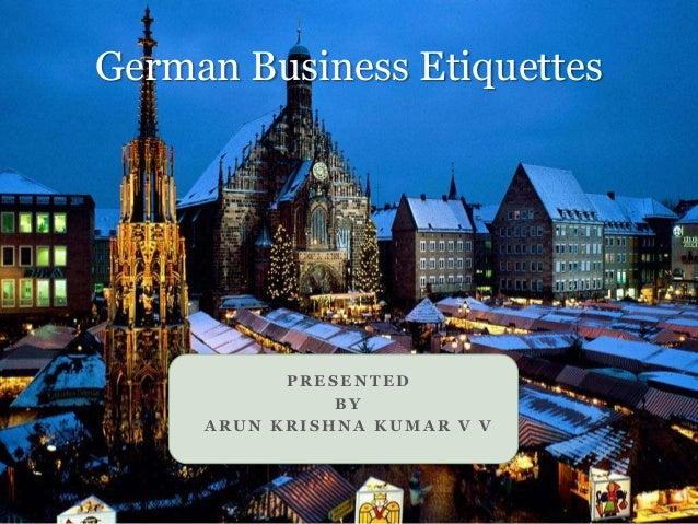 P R E S E N T E D B Y A R U N K R I S H N A K U M A R V V German Business Etiquettes