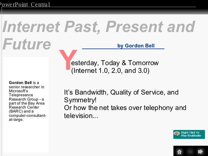 Internet Past, Present and Future by Gordon Bell Y esterday, Today & Tomorrow (Internet 1.0, 2.0, and 3.0) It's Bandwidth,...