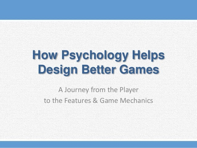 How Psychology Helps Design Better Games A Journey from the Player to the Features & Game Mechanics