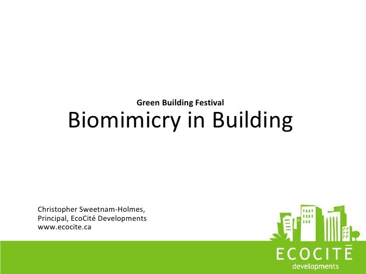 Green Building Festival          Biomimicry in Building   Christopher Sweetnam-Holmes, Principal, EcoCité Developments www...