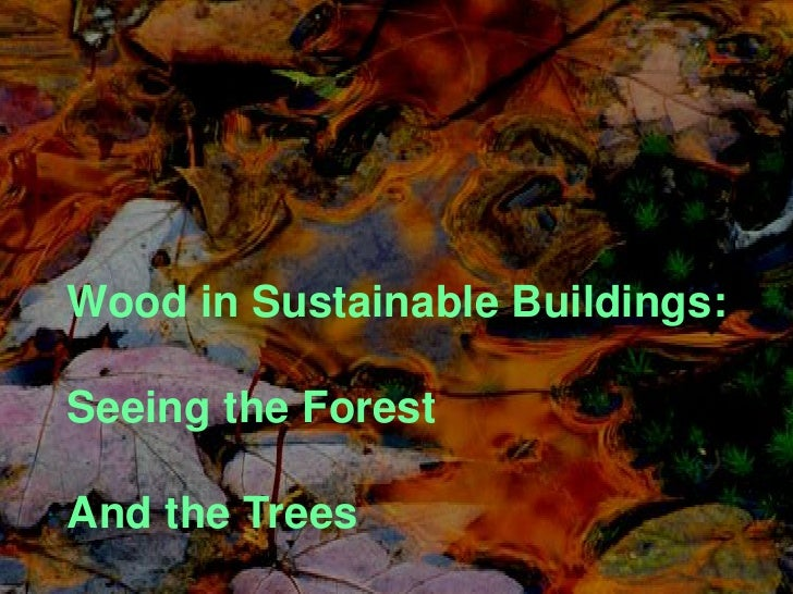 • Wood in Sustainable Buildings  • Seeing the Forest and the Trees  Wood in Sustainable Buildings:   Seeing the Forest   A...