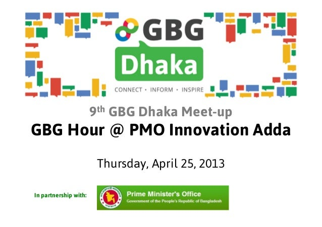 9th GBG Dhaka Meet-upGBG Hour @ PMO Innovation AddaThursday, April 25, 2013In partnership with: