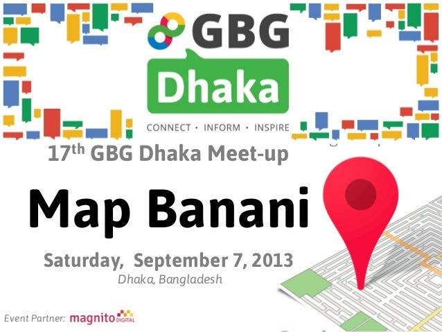 17th GBG Dhaka Meet-up Map Banani Saturday, September 7, 2013 Dhaka, Bangladesh Event Partner: