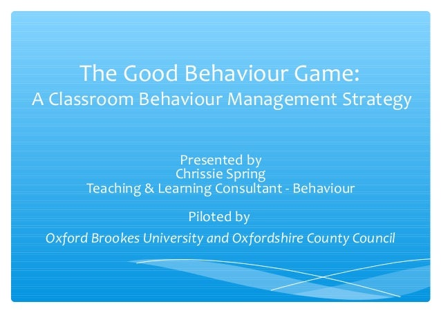 The Good Behaviour Game:  A Classroom Behaviour Management Strategy Presented by Chrissie Spring Teaching & Learning Consu...