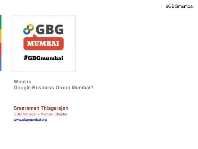 #GBGmumbai  What is Google Business Group Mumbai?  Sreeraman Thiagarajan GBG Manager – Mumbai Chapter www.gbgmumbai.org