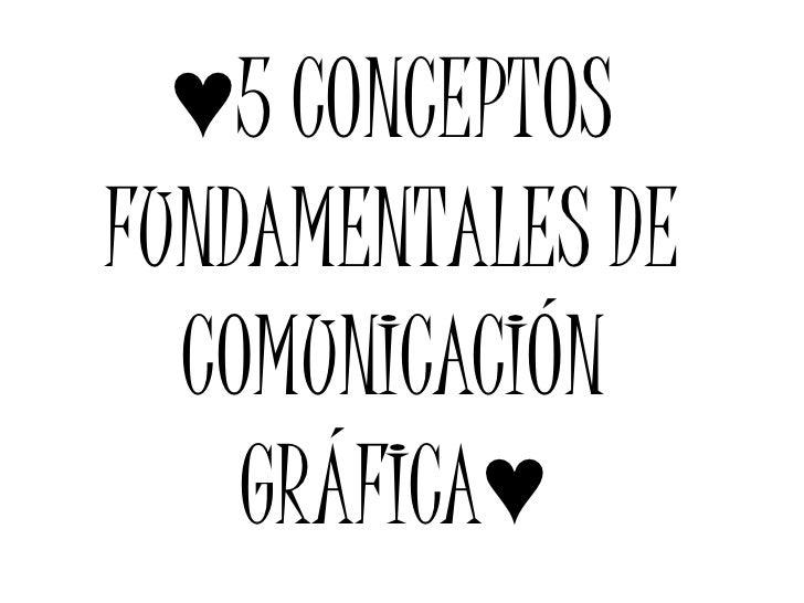 ♥5 CONCEPTOSFUNDAMENTALES DE  COMUNICACIÓN    GRÁFICA♥