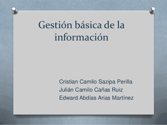 Gestión básica de la información Cristian Camilo Sazipa Perilla Julián Camilo Cañas Ruiz Edward Abdías Arias Martínez