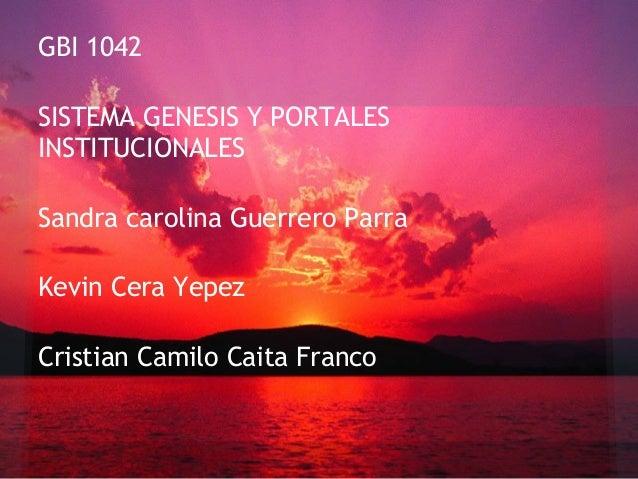 GBI 1042SISTEMA GENESIS Y PORTALESINSTITUCIONALESSandra carolina Guerrero ParraKevin Cera YepezCristian Camilo Caita Franco