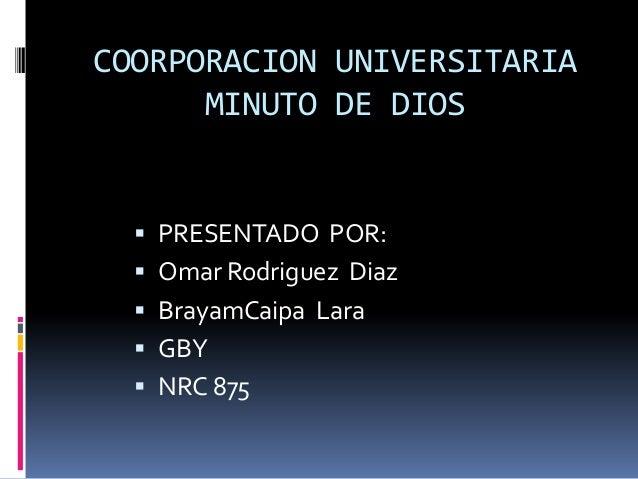 COORPORACION UNIVERSITARIA MINUTO DE DIOS  PRESENTADO POR:  Omar Rodriguez Diaz  BrayamCaipa Lara  GBY  NRC 875