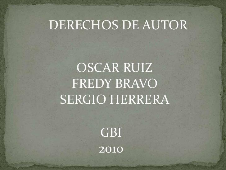 DERECHOS DE AUTOR<br />OSCAR RUIZ<br />FREDY BRAVO<br />SERGIO HERRERA<br />GBI<br />2010<br />