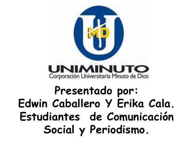 Presentado por:Edwin Caballero Y Erika Cala.Estudiantes de Comunicación    Social y Periodismo.
