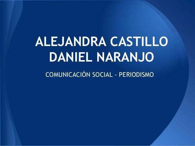 ALEJANDRA CASTILLO  DANIEL NARANJO COMUNICACIÓN SOCIAL - PERIODISMO
